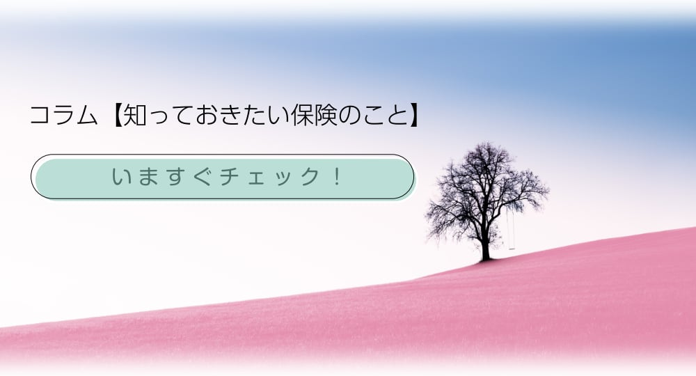 コラム【知っておきたい保険のこと】